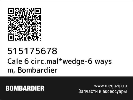 Cale 6 circ.mal*wedge-6 ways m, Bombardier 515175678 запчасти oem